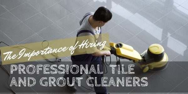 The Importance of Hiring Professional Tile and Grout Cleaners